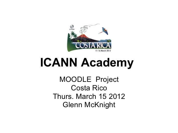 ICANN Academy   MOODLE Project      Costa Rico Thurs. March 15 2012    Glenn McKnight