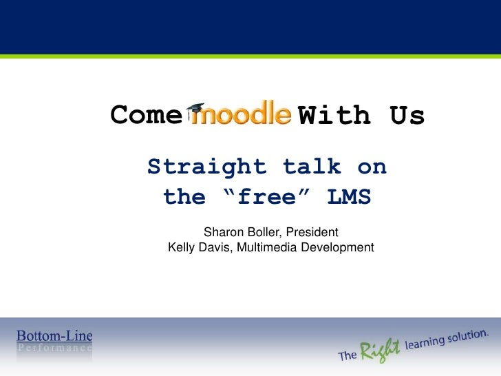 "Come<br />With Us<br />Straight talk on the ""free"" LMS<br />Sharon Boller, President <br />Kelly Davis, Multimedia Develop..."