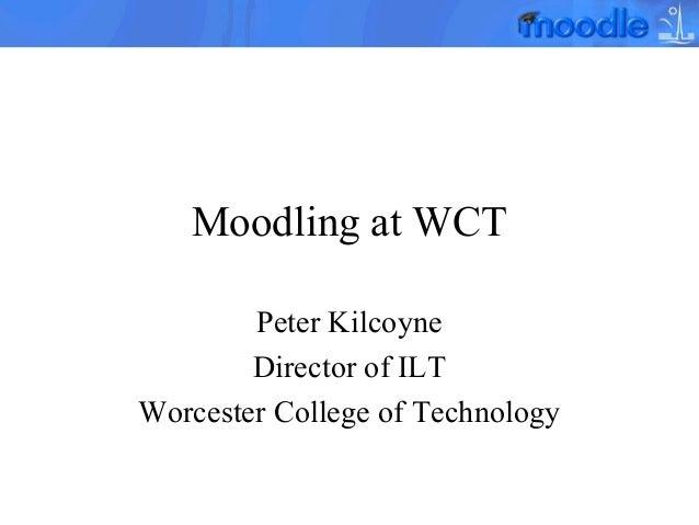 Moodling at WCT Peter Kilcoyne Director of ILT Worcester College of Technology