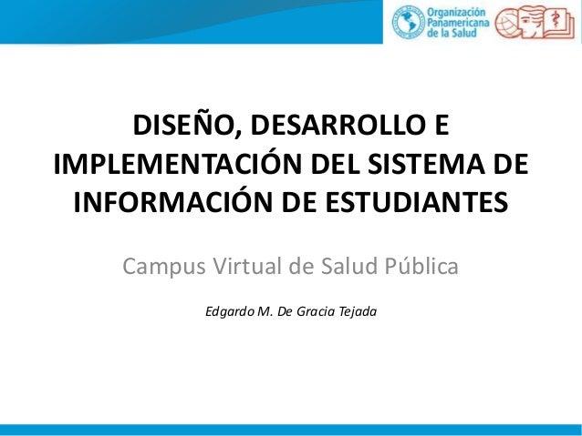 DISEÑO, DESARROLLO E IMPLEMENTACIÓN DEL SISTEMA DE INFORMACIÓN DE ESTUDIANTES Campus Virtual de Salud Pública Edgardo M. D...