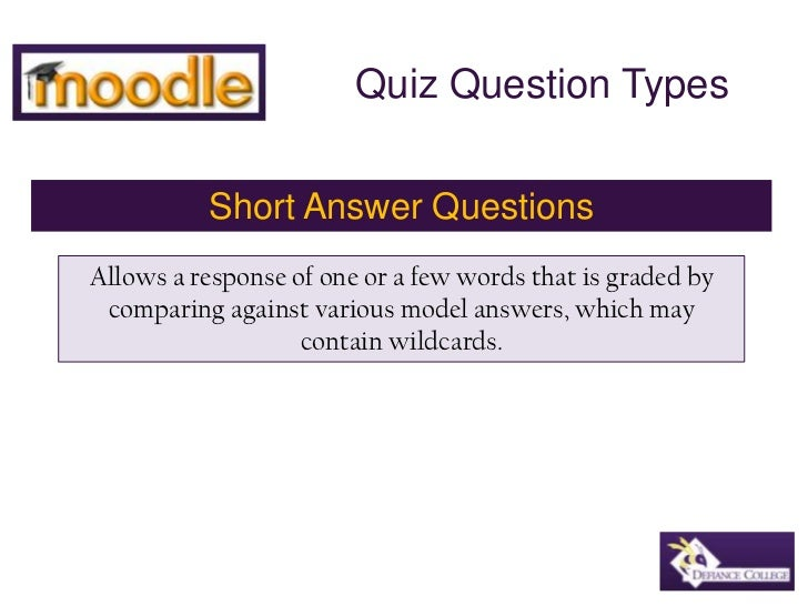 Quiz Question Types<br />Short Answer Questions<br />Allows a response of one or a few words that is graded by comparing a...
