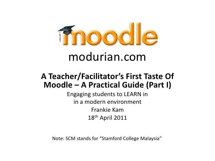 modurian.comA Teacher/Facilitator's First Taste OfMoodle – A Practical Guide (Part I)         Engaging students to LEARN i...