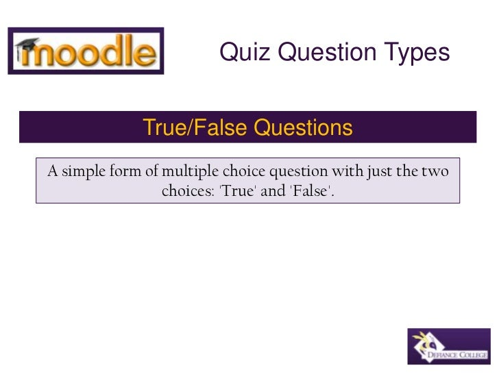 Quiz Question Types<br />True/False Questions<br />A simple form of multiple choice question with just the two choices: 'T...