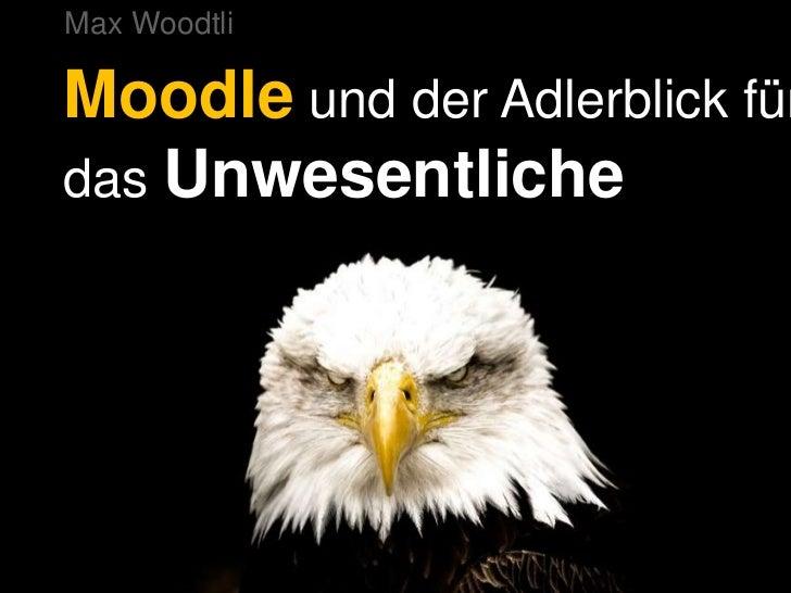 Max Woodtli<br />Moodleund der Adlerblick für das Unwesentliche<br />
