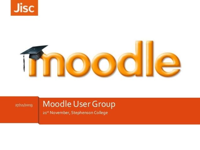 27/11/2013  Moodle User Group 21st November, Stephenson College