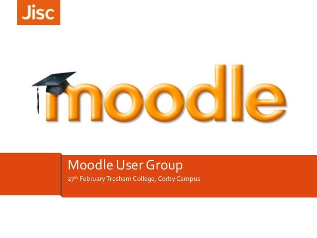 Moodle User Group 27th February Tresham College, Corby Campus