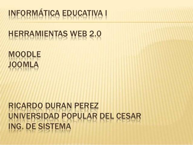 INFORMÁTICA EDUCATIVA IHERRAMIENTAS WEB 2.0MOODLEJOOMLARICARDO DURAN PEREZUNIVERSIDAD POPULAR DEL CESARING. DE SISTEMA
