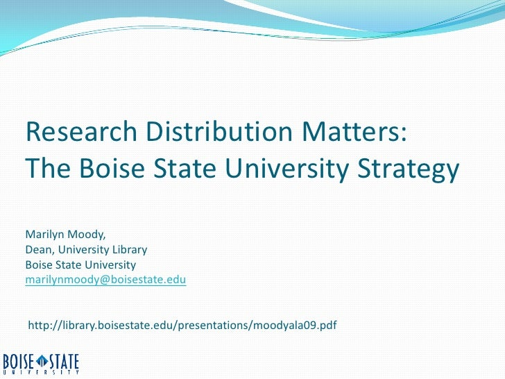 Research Distribution Matters: The Boise State University Strategy Marilyn Moody, Dean, University Library Boise State Uni...