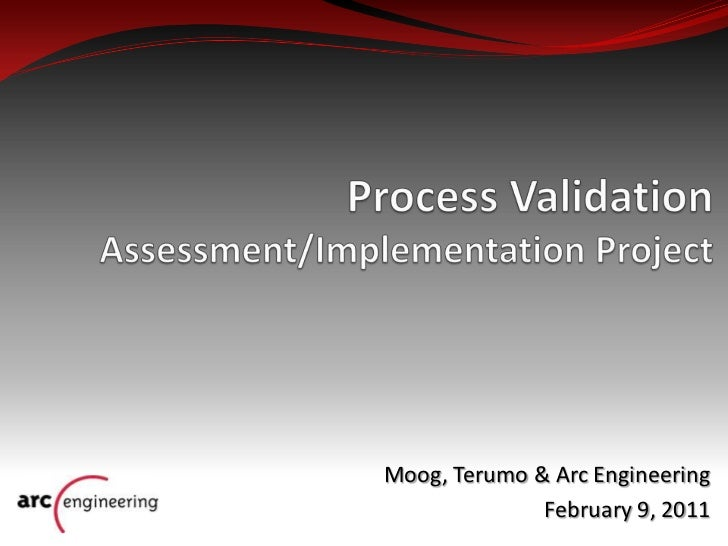 Process Validation Assessment/Implementation Project<br />Moog, Terumo & Arc Engineering<br />February 9, 2011<br />