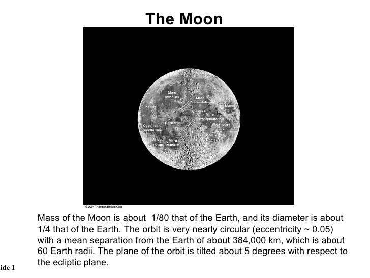 Mass of the Moon is about  1/80 that of the Earth, and its diameter is about 1/4 that of the Earth. The orbit is very near...