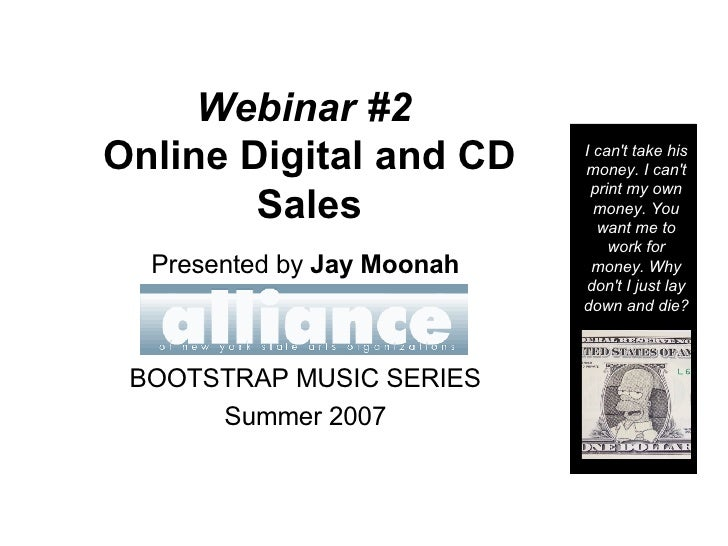 Webinar #2   Online Digital and CD Sales Presented by  Jay Moonah BOOTSTRAP MUSIC SERIES Summer 2007 I can't take his mone...
