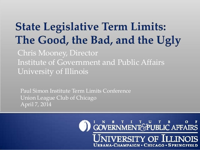 1 Chris Mooney, Director Institute of Government and Public Affairs University of Illinois Paul Simon Institute Term Limit...
