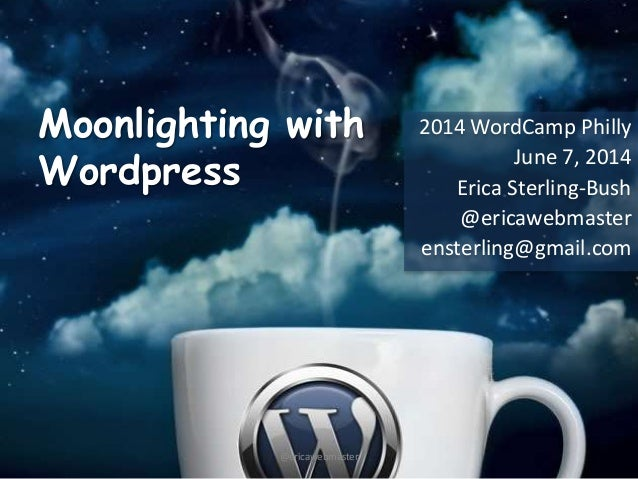 Moonlighting with Wordpress 2014 WordCamp Philly June 7, 2014 Erica Sterling-Bush @ericawebmaster ensterling@gmail.com @er...