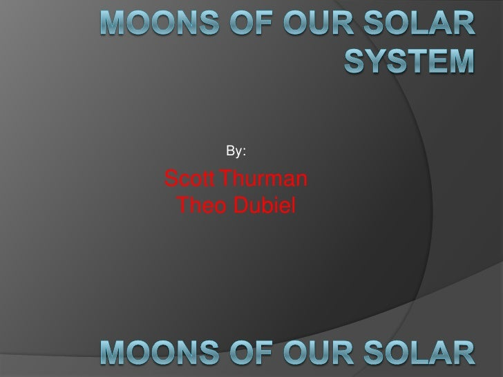 Moons of Our Solar System<br />By:<br />ScottThurman Theo Dubiel<br />Moons of Our Solar System<br />