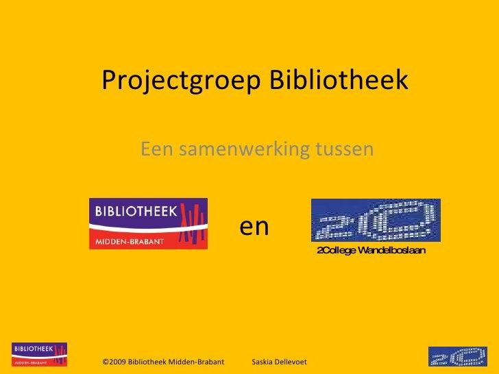 Projectgroep Bibliotheek Een samenwerking tussen ©2009 Bibliotheek Midden-Brabant Saskia Dellevoet  2College Wandelboslaan...