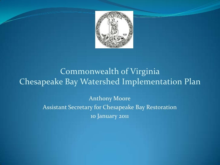 Anthony Moore Assistant Secretary for Chesapeake Bay Restoration 10 January 2011 Commonwealth of Virginia Chesapeake Bay W...