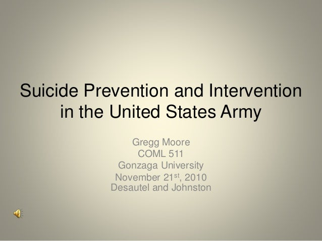 Suicide Prevention and Intervention in the United States Army Gregg Moore COML 511 Gonzaga University November 21st, 2010 ...