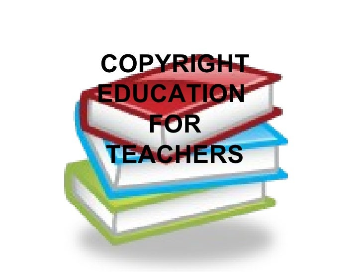COPYRIGHT EDUCATION  FOR TEACHERS