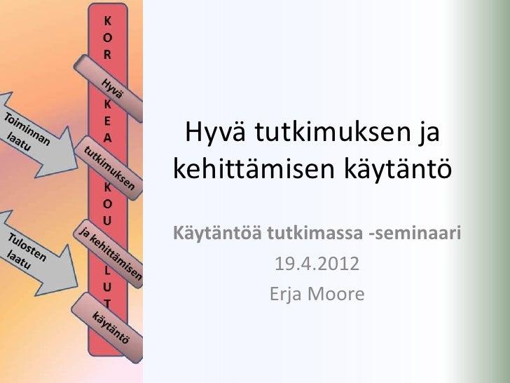 Hyvä tutkimuksen jakehittämisen käytäntöKäytäntöä tutkimassa -seminaari           19.4.2012          Erja Moore