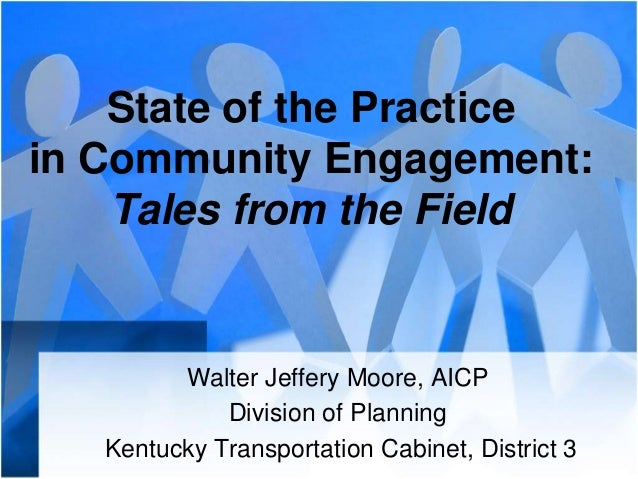 State of the Practicein Community Engagement:Tales from the FieldWalter Jeffery Moore, AICPDivision of PlanningKentucky Tr...