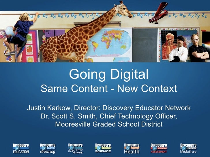 Going Digital     Same Content - New Context Justin Karkow, Director: Discovery Educator Network     Dr. Scott S. Smith, C...