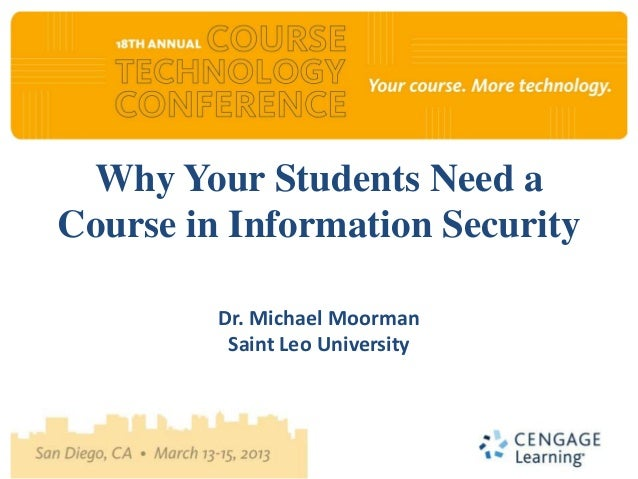 Why Your Students Need aCourse in Information Security         Dr. Michael Moorman          Saint Leo University
