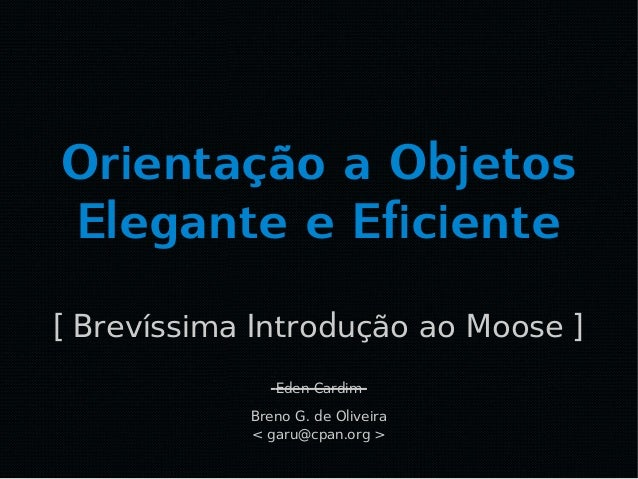 Orientação a Objetos Elegante e Eficiente [ Brevíssima Introdução ao Moose ] Breno G. de Oliveira < garu@cpan.org > Eden C...