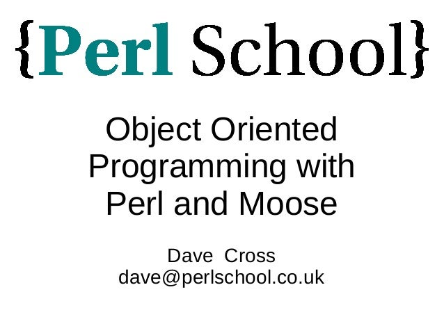 Object Oriented Programming with Perl and Moose Dave Cross dave@perlschool.co.uk