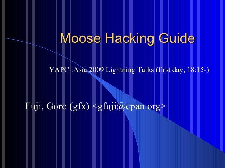 Moose Hacking Guide Fuji, Goro (gfx) <gfuji@cpan.org> YAPC::Asia 2009 Lightning Talks (first day, 18:15-)