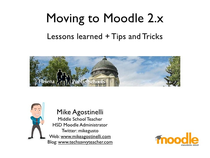 Moving to Moodle 2.xLessons learned + Tips and Tricks    Mike Agostinelli      Middle School Teacher  HSD Moodle Administr...