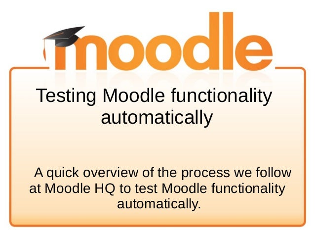 Testing Moodle functionality automatically A quick overview of the process we follow at Moodle HQ to test Moodle functiona...