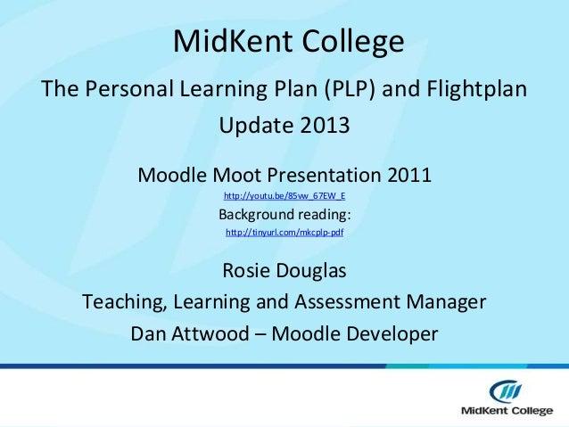 MidKent CollegeThe Personal Learning Plan (PLP) and Flightplan                Update 2013         Moodle Moot Presentation...