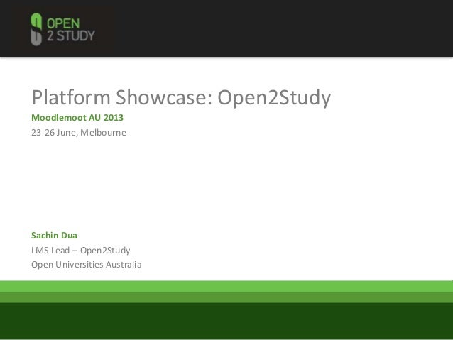 Platform Showcase: Open2StudyMoodlemoot AU 201323-26 June, MelbourneSachin DuaLMS Lead – Open2StudyOpen Universities Austr...