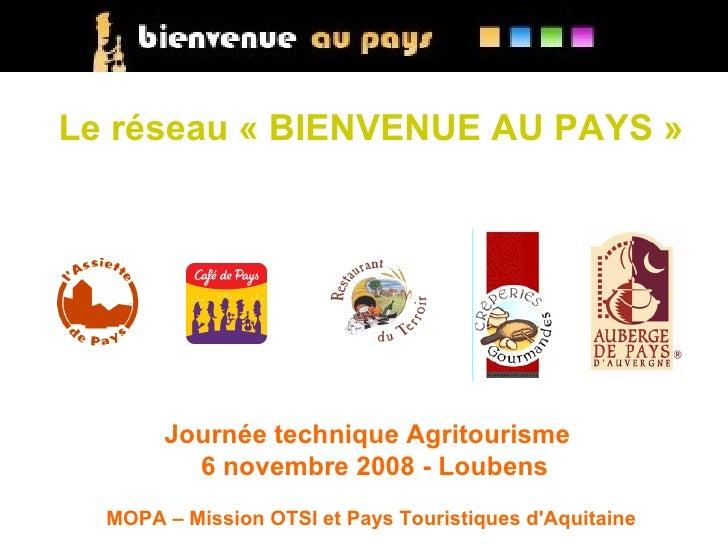 Le réseau «BIENVENUE AU PAYS»            Journée technique Agritourisme          6 novembre 2008 - Loubens   MOPA – Miss...
