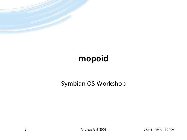 mopoid      Symbian OS Workshop     1        Andreas Jakl, 2009   v2.4.1 – 19 April 2009