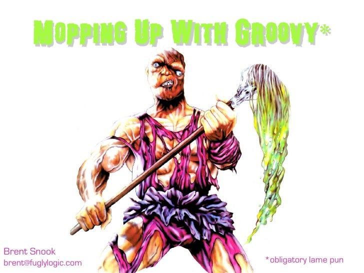 Mopping Up With Groovy*     Brent Snook brent@fuglylogic.com    *obligatory lame pun