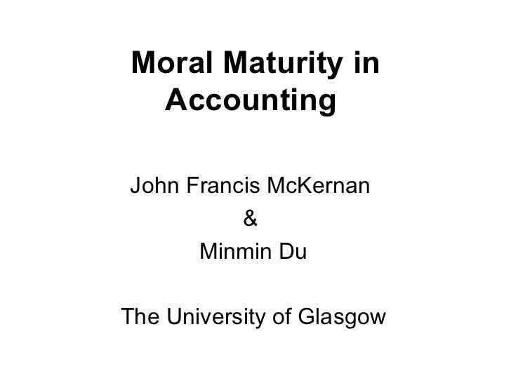 Moral Maturity in Accounting   John Francis McKernan  &  Minmin Du The University of Glasgow