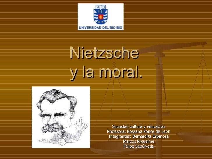 Nietzsche  y la moral. Sociedad cultura y educación Profesora: Rossana Ponce de León Integrantes: Bernardita Espinoza Marc...