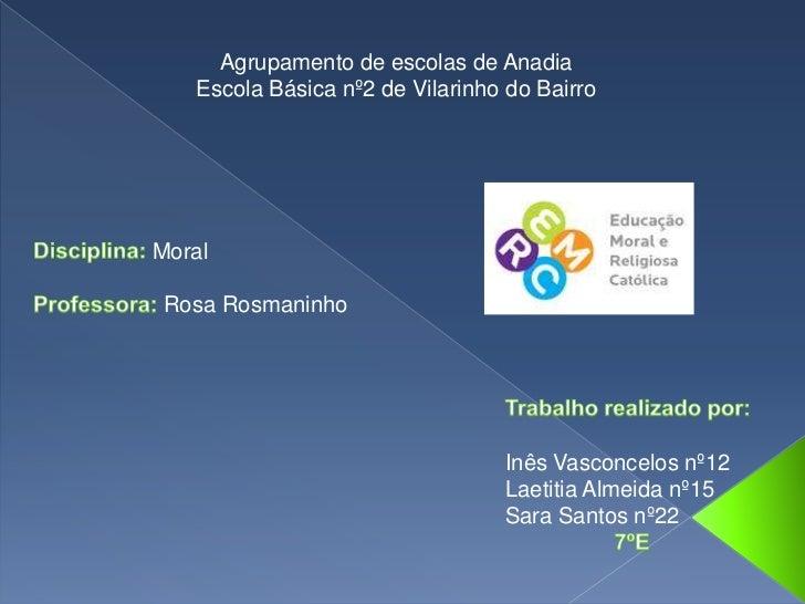 Agrupamento de escolas de Anadia<br />Escola Básica nº2 de Vilarinho do Bairro<br />Disciplina: Moral<br />Professora: Ros...