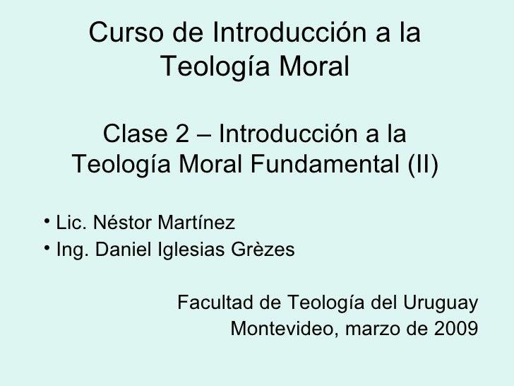 Curso de Introducción a la Teología Moral Clase 2 – Introducción a la Teología Moral Fundamental (II) <ul><li>Lic. Néstor ...