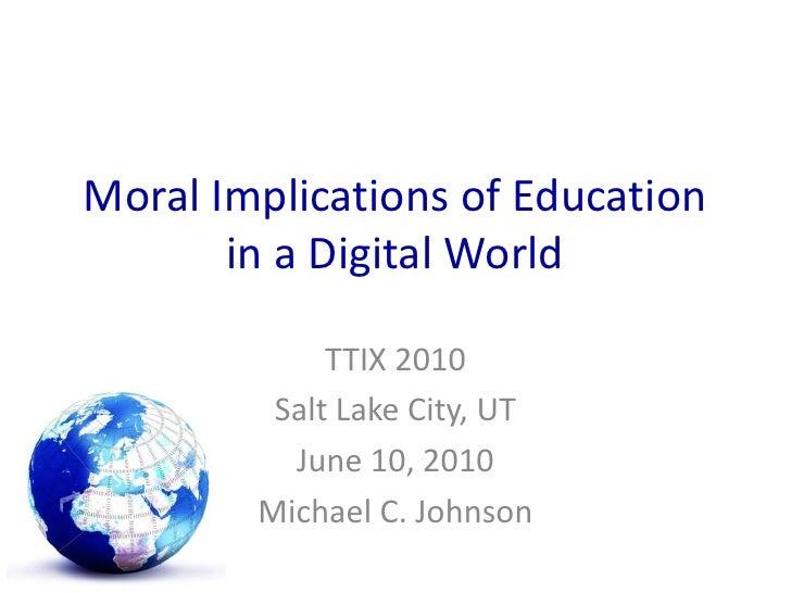 Moral Implications of Education in a Digital World<br />TTIX 2010<br />Salt Lake City, UT<br />June 10, 2010<br />Michael ...