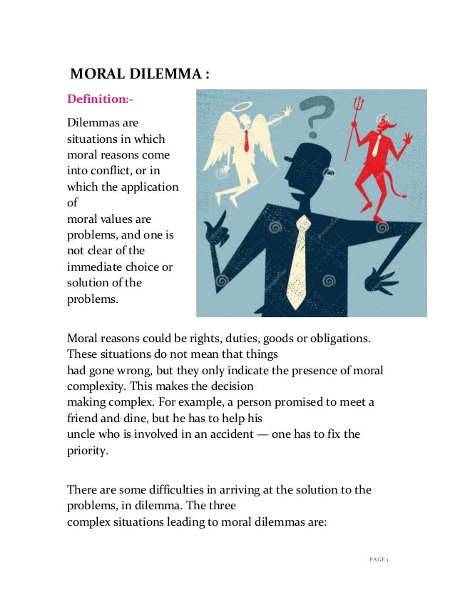 "a study on how the five relevant moral concepts will apply to particular moral dilemma By using the term problem, we do not by definition break up the concepts conflict, dilemma or issue because, according to our knowledge, there is to date no evidence that a moral conflict causes ""a different type"" of moral distress than a moral dilemma does."