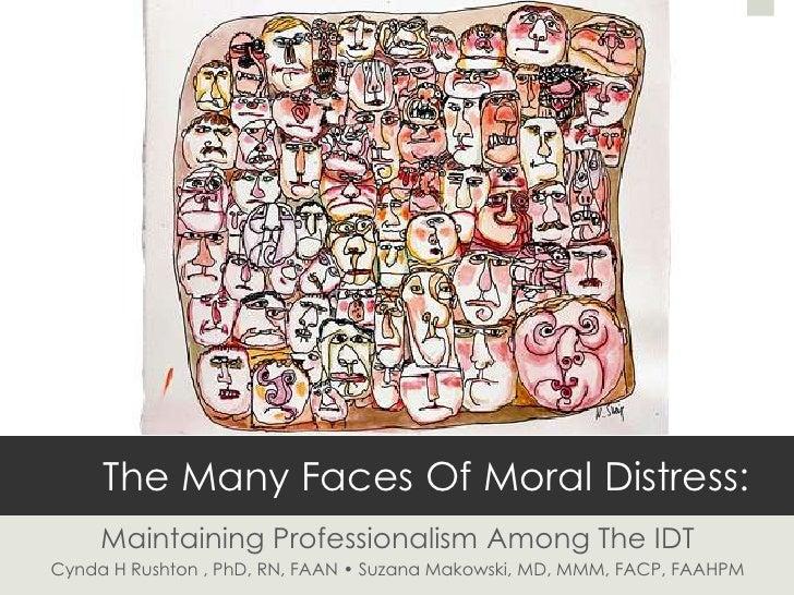 The Many Faces Of Moral Distress:     Maintaining Professionalism Among The IDTCynda H Rushton , PhD, RN, FAAN • Suzana Ma...
