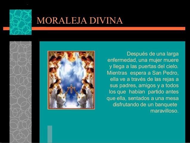 MORALEJA DIVINA Después de una larga enfermedad, una mujer muere y llega a las puertas del cielo. Mientras espera a San Pe...