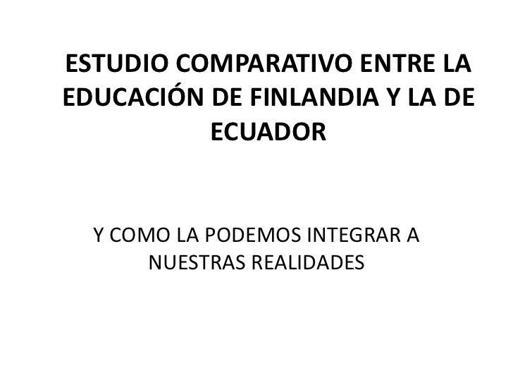 ESTUDIO COMPARATIVO ENTRE LAEDUCACIÓN DE FINLANDIA Y LA DE          ECUADOR  Y COMO LA PODEMOS INTEGRAR A       NUESTRAS R...