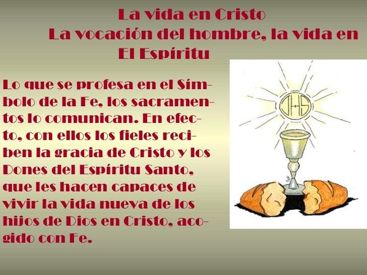 La vida en Cristo La vocación del hombre, la vida en El Espíritu Lo que se profesa en el Sím- bolo de la Fe, los sacramen-...