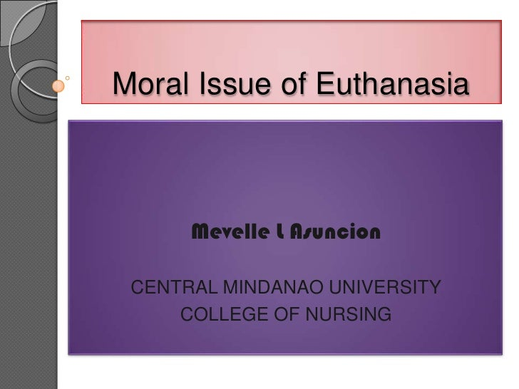 Moral Issue of Euthanasia      Mevelle L Asuncion CENTRAL MINDANAO UNIVERSITY     COLLEGE OF NURSING