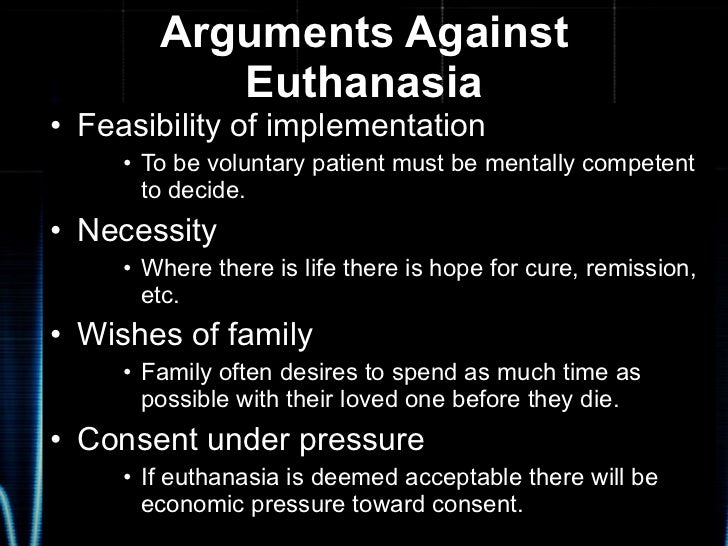 essays on euthanasia against Euthanasia can be either active or passive passive euthanasia allows one to die by withholding or withdrawing life supporting means this is a tricky area because ordinary and extraordinary means of supporting life come into the picture.