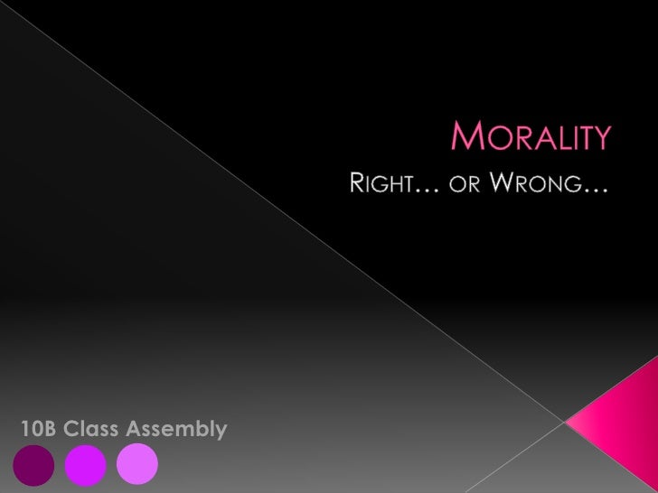 Morality<br />Right… or Wrong…<br />10B Class Assembly<br />I<br />