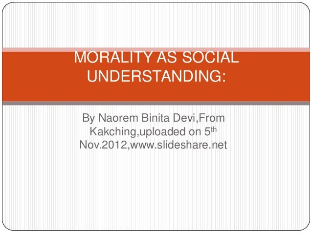 MORALITY AS SOCIAL UNDERSTANDING:By Naorem Binita Devi,From Kakching,uploaded on 5thNov.2012,www.slideshare.net